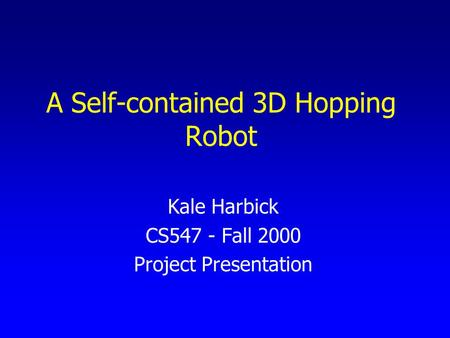 A Self-contained 3D Hopping Robot Kale Harbick CS547 - Fall 2000 Project Presentation.