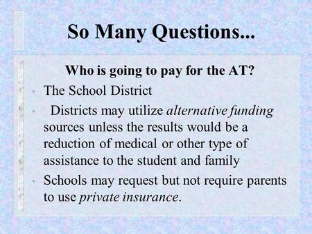 So Many Questions... Who is going to pay for the AT? The School District Districts may utilize alternative funding sources unless the results would be.