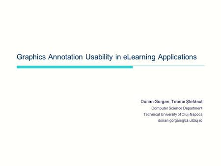 Graphics Annotation Usability in eLearning Applications Dorian Gorgan, Teodor Ştefănuţ Computer Science Department Technical University of Cluj-Napoca.