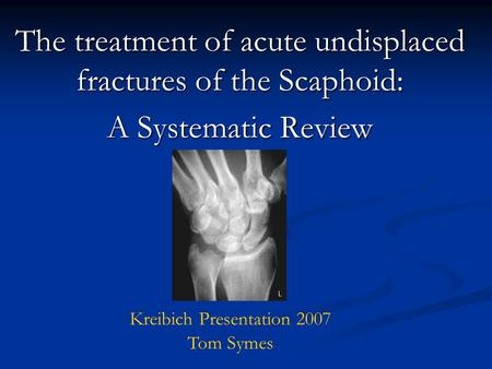 The treatment of acute undisplaced fractures of the Scaphoid: A Systematic Review Kreibich Presentation 2007 Tom Symes.