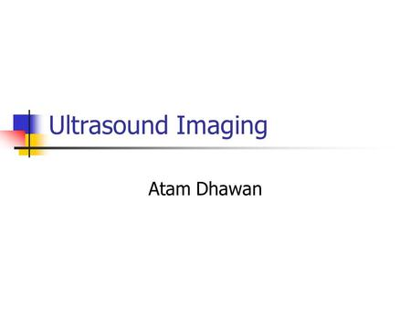 Ultrasound Imaging Atam Dhawan. Ultrasound Sound waves above 20 KHz are usually called as ultrasound waves. Sound waves propagate mechanical energy causing.
