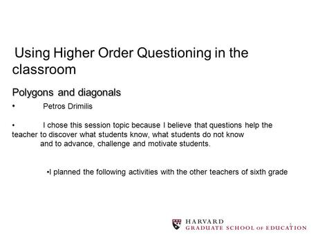 1 Polygons and diagonals Using Higher Order Questioning in the classroom Polygons and diagonals Petros Drimilis I chοse this session topic because I believe.