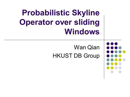 Probabilistic Skyline Operator over sliding Windows Wan Qian HKUST DB Group.