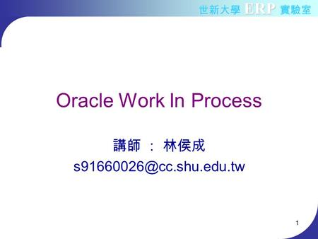 <strong>Oracle</strong> Work <strong>In</strong> Process 講師 : 林侯成 s91660026@cc.shu.edu.tw.