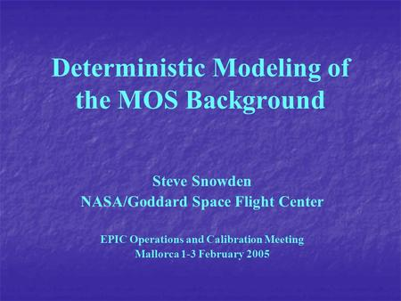 Deterministic Modeling of the MOS Background Steve Snowden NASA/Goddard Space Flight Center EPIC Operations and Calibration Meeting Mallorca 1-3 February.