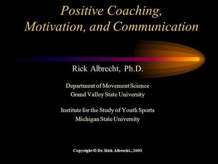 Positive Coaching, Motivation, and Communication Rick Albrecht, Ph.D. Department of Movement Science Grand Valley State University Institute for the Study.
