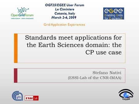 Standards meet applications for the Earth Sciences domain: the CP use case Stefano Nativi (ESSI-Lab of the CNR-IMAA) OGF25/EGEE User Forum Le Ciminiere.