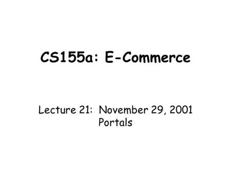CS155a: E-Commerce Lecture 21: November 29, 2001 Portals.