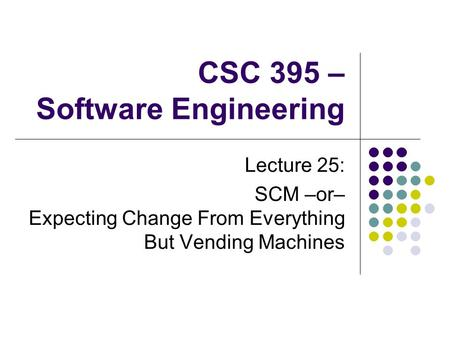 CSC 395 – Software Engineering Lecture 25: SCM –or– Expecting Change From Everything But Vending Machines.