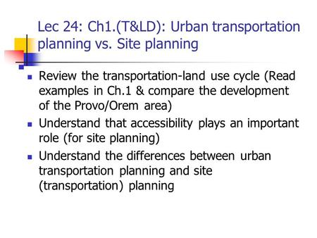 Lec 24: Ch1.(T&LD): Urban transportation planning vs. Site planning Review the transportation-land use cycle (Read examples in Ch.1 & compare the development.