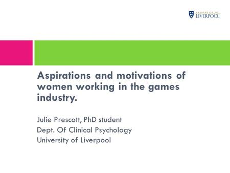 Aspirations and motivations of women working in the games industry. Julie Prescott, PhD student Dept. Of Clinical Psychology University of Liverpool.