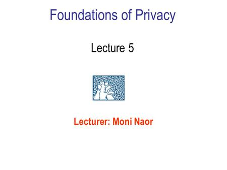 Foundations of Privacy Lecture 5 Lecturer: Moni Naor.