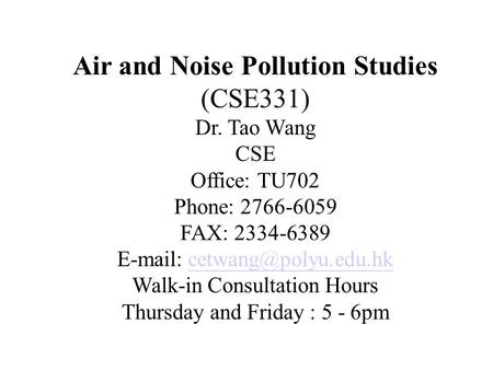 Air and Noise Pollution Studies (CSE331) Dr. Tao Wang CSE Office: TU702 Phone: 2766-6059 FAX: 2334-6389