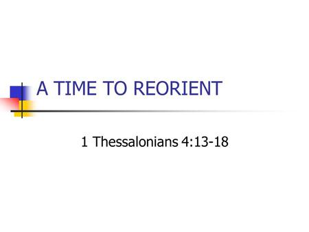 "A TIME TO REORIENT 1 Thessalonians 4:13-18. A TIME TO REORIENT Ecclesiastes 3:1, "" To everything there is a season, A time for every purpose under heaven:"