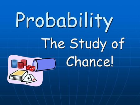 Probability The Study of Chance!. When we think about probability, most of us turn our thoughts to games of chance When we think about probability, most.