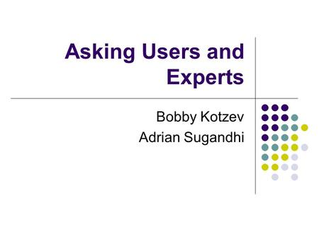 Asking Users and Experts Bobby Kotzev Adrian Sugandhi.