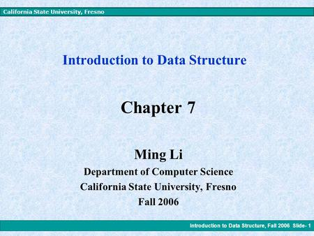 Introduction to Data Structure, Fall 2006 Slide- 1 California State University, Fresno Introduction to Data Structure Chapter 7 Ming Li Department of.