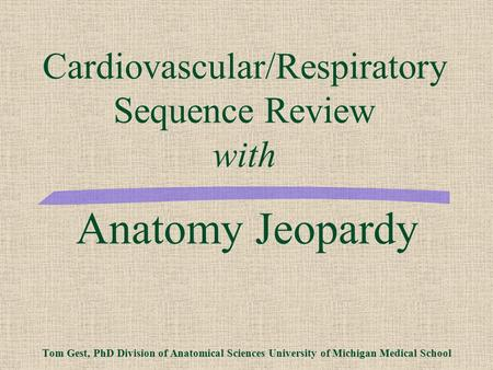 Anatomy Jeopardy Tom Gest, PhD Division of Anatomical Sciences University of Michigan Medical School Cardiovascular/Respiratory Sequence Review with.