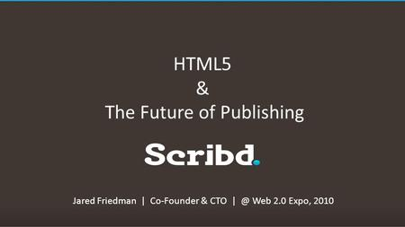 HTML5 & The Future of Publishing Jared Friedman | Co-Founder & CTO Web 2.0 Expo, 2010.