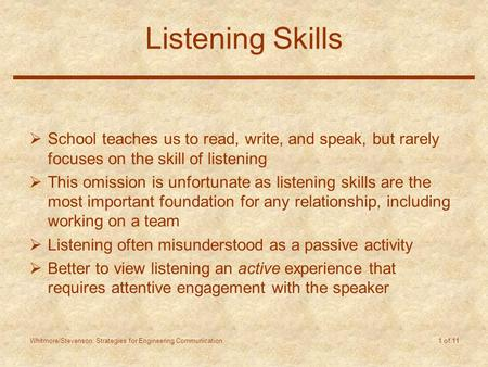 Whitmore/Stevenson: Strategies for Engineering Communication 1 of 11 Listening Skills  School teaches us to read, write, and speak, but rarely focuses.