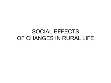 SOCIAL EFFECTS OF CHANGES IN RURAL LIFE. The Rural Life Cycle Rural life forms a cycle between successful farms, schools, young people, farm-related business,
