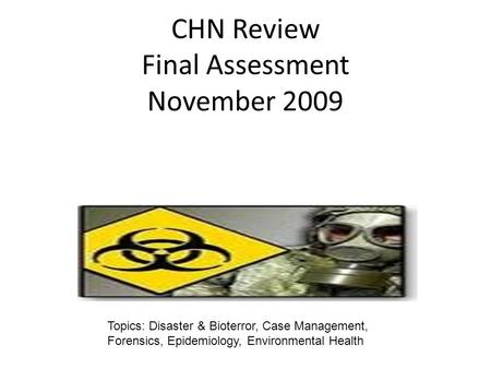 CHN Review Final Assessment November 2009 Topics: Disaster & Bioterror, Case Management, Forensics, Epidemiology, Environmental Health.