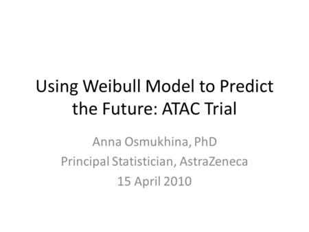 Using Weibull Model to Predict the Future: ATAC Trial Anna Osmukhina, PhD Principal Statistician, AstraZeneca 15 April 2010.