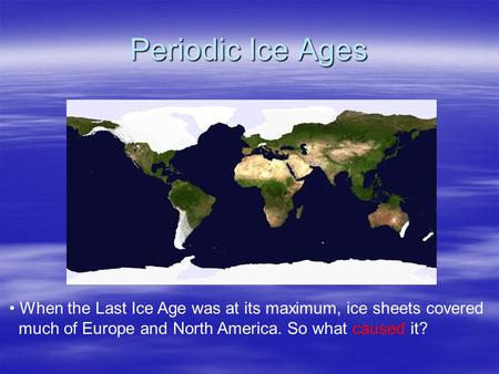Periodic Ice Ages When the Last Ice Age was at its maximum, ice sheets covered much of Europe and North America. So what caused it? NASA.