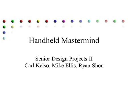 Handheld Mastermind Senior Design Projects II Carl Kelso, Mike Ellis, Ryan Shon.