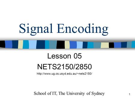 1 Signal Encoding Lesson 05 NETS2150/2850  School of IT, The University of Sydney.