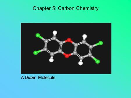 Chapter 5: Carbon Chemistry A Dioxin Molecule Organic Chemistry 101: Single bonds: formed when one pair of electrons is shared between two carbon atoms.