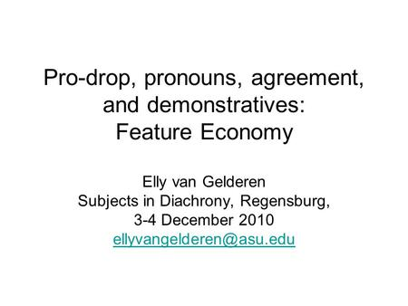 Pro-drop, pronouns, agreement, and demonstratives: Feature Economy Elly van Gelderen Subjects in Diachrony, Regensburg, 3-4 December 2010