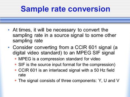 Sample rate conversion At times, it will be necessary to convert the sampling rate in a source signal to some other sampling rate Consider converting from.
