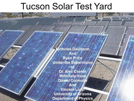 Tucson Solar Test Yard Nicholas Davidson And Ryan Price Under the Supervision of Dr. Alex Cronin With help from Daniel Cormode And Vincent Lonji University.