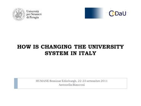 HOW IS CHANGING THE UNIVERSITY SYSTEM IN ITALY HUMANE Seminar Edinburgh, 22-23 settembre 2011 Antonella Bianconi.