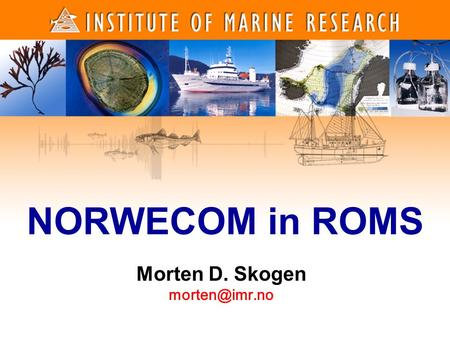 1 1 NORWECOM in ROMS Morten D. Skogen