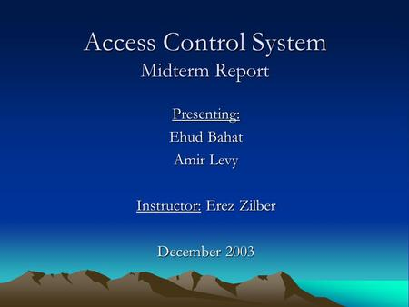 Access Control System Midterm Report Presenting: Ehud Bahat Amir Levy Instructor: Erez Zilber December 2003.