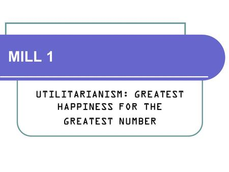 UTILITARIANISM: GREATEST HAPPINESS FOR THE GREATEST NUMBER
