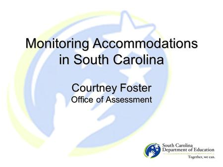Monitoring Accommodations in South Carolina Courtney Foster Office of Assessment.