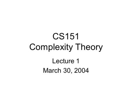 CS151 Complexity Theory Lecture 1 March 30, 2004.