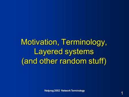 1 Netprog 2002 Network Terminology Motivation, Terminology, Layered systems (and other random stuff)