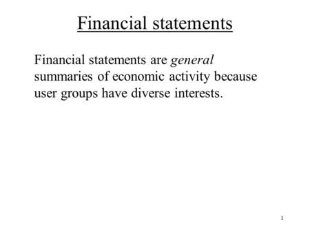 Financial statements Financial statements are general summaries of economic activity because user groups have diverse interests. 1.