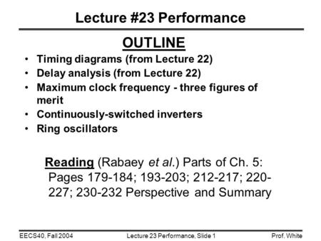 Lecture 23 Performance, Slide 1EECS40, Fall 2004Prof. White Lecture #23 Performance OUTLINE Timing diagrams (from Lecture 22) Delay analysis (from Lecture.