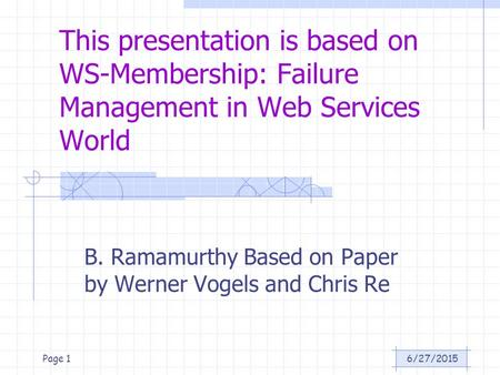 6/27/2015Page 1 This presentation is based on WS-Membership: Failure Management in Web Services World B. Ramamurthy Based on Paper by Werner Vogels and.
