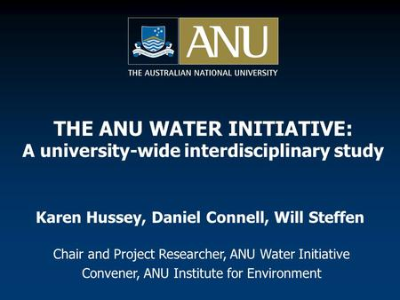 Karen Hussey, Daniel Connell, Will Steffen Chair and Project Researcher, ANU Water Initiative Convener, ANU Institute for Environment THE ANU WATER INITIATIVE: