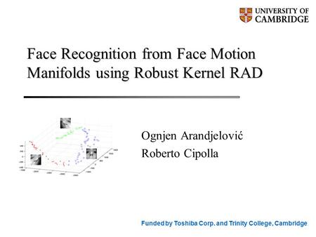Face Recognition from Face Motion Manifolds using Robust Kernel RAD Ognjen Arandjelović Roberto Cipolla Funded by Toshiba Corp. and Trinity College, Cambridge.