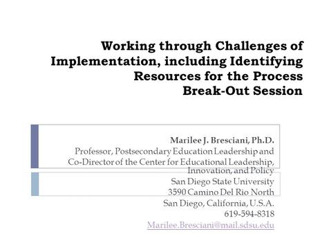 Working through Challenges of Implementation, including Identifying Resources for the Process Break-Out Session Marilee J. Bresciani, Ph.D. Professor,