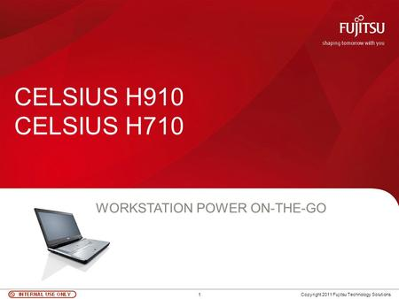 1 Copyright 2011 Fujitsu Technology Solutions CELSIUS H910 CELSIUS H710 WORKSTATION POWER ON-THE-GO.