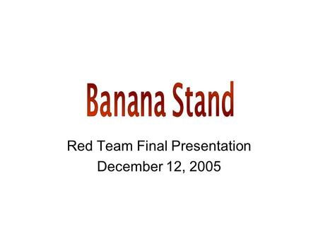 Red Team Final Presentation December 12, 2005. Overview Banana Harvesting –Current methods –Using the Banana Stand Product Design Economic and Market.