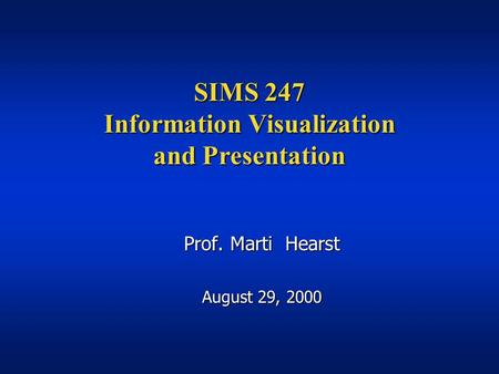 SIMS 247 Information Visualization and Presentation Prof. Marti Hearst August 29, 2000.